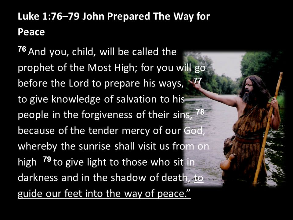 Luke 1:76–79 John Prepared The Way for Peace 76 And you, child, will be called the prophet of the Most High; for you will go before the Lord to prepare his ways, 77 to give knowledge of salvation to his people in the forgiveness of their sins, 78 because of the tender mercy of our God, whereby the sunrise shall visit us from on high 79 to give light to those who sit in darkness and in the shadow of death, to guide our feet into the way of peace.