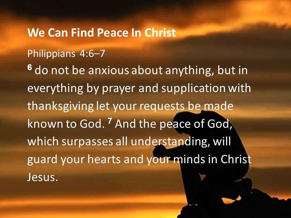 We Can Find Peace In Christ Philippians 4:6–7 6 do not be anxious about anything, but in everything by prayer and supplication with thanksgiving let your requests be made known to God.