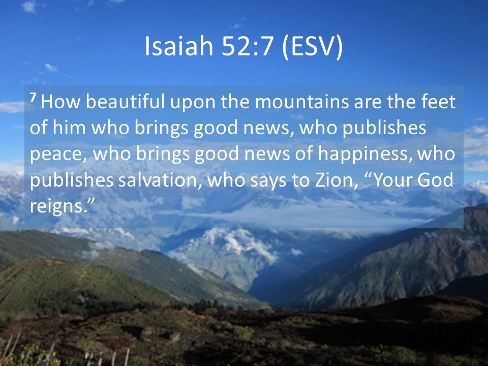 Isaiah 52:7 (ESV) 7 How beautiful upon the mountains are the feet of him who brings good news, who publishes peace, who brings good news of happiness, who publishes salvation, who says to Zion, Your God reigns.