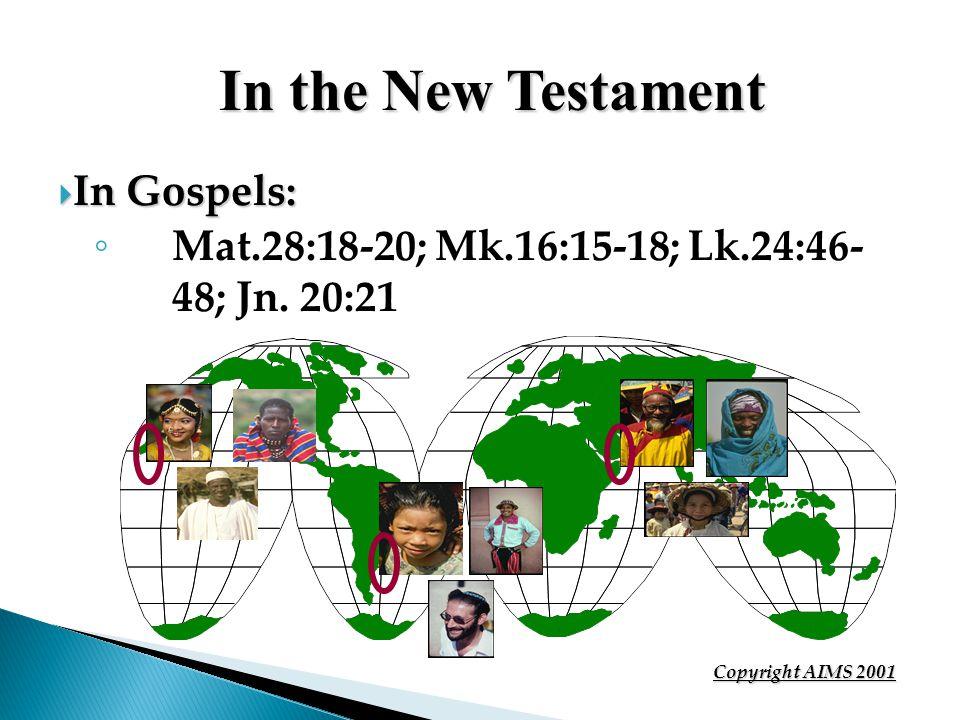 In the New Testament In Gospels: In Gospels: Mat.28:18-20; Mk.16:15-18; Lk.24:46- 48; Jn. 20:21