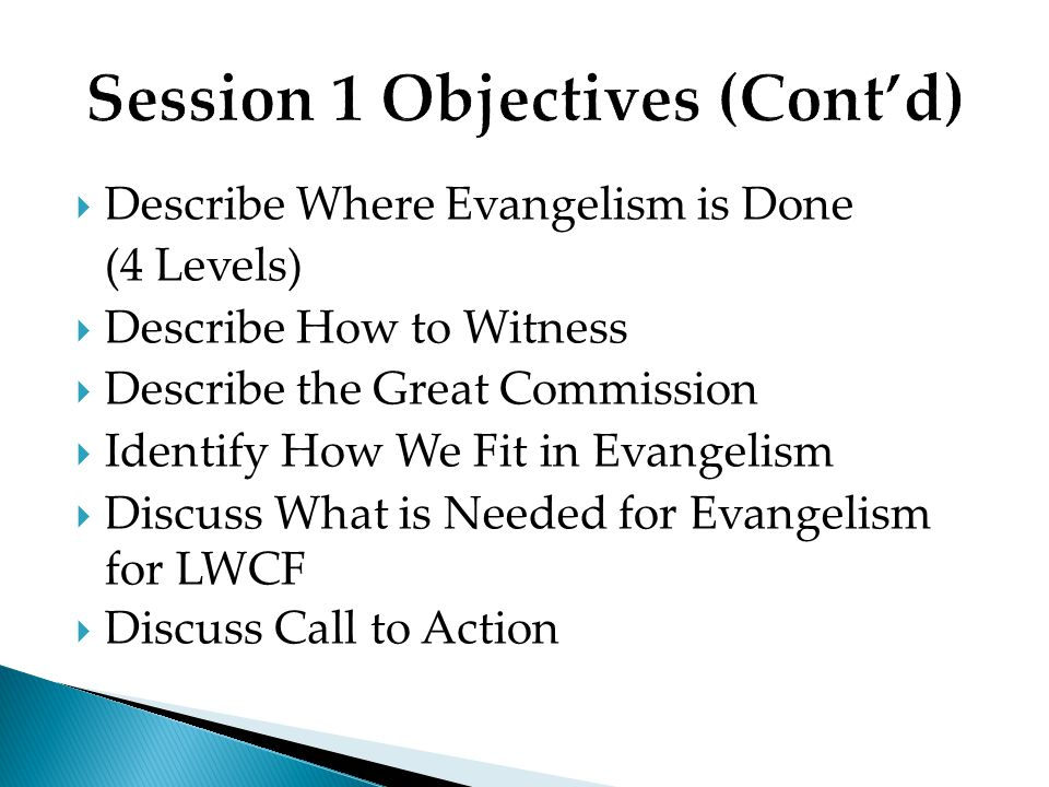 Describe Where Evangelism is Done (4 Levels) Describe How to Witness Describe the Great Commission Identify How We Fit in Evangelism Discuss What is Needed for Evangelism for LWCF Discuss Call to Action