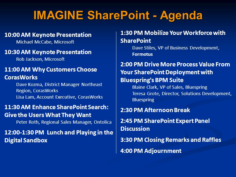 10:00 AM Keynote Presentation Michael McCabe, Microsoft 10:30 AM Keynote Presentation Rob Jackson, Microsoft 11:00 AM Why Customers Choose CorasWorks Dave Kozma, District Manager Northeast Region, CorasWorks Lisa Lam, Account Executive, CorasWorks 11:30 AM Enhance SharePoint Search: Give the Users What They Want Peter Roth, Regional Sales Manager, Ontolica 12:00-1:30 PM Lunch and Playing in the Digital Sandbox 1:30 PM Mobilize Your Workforce with SharePoint Dave Stiles, VP of Business Development, Formotus 2:00 PM Drive More Process Value From Your SharePoint Deployment with Bluespring s BPM Suite Blaine Clark, VP of Sales, Bluespring Teresa Grote, Director, Solutions Development, Bluespring 2:30 PM Afternoon Break 2:45 PM SharePoint Expert Panel Discussion 3:30 PM Closing Remarks and Raffles 4:00 PM Adjournment IMAGINE SharePoint - Agenda