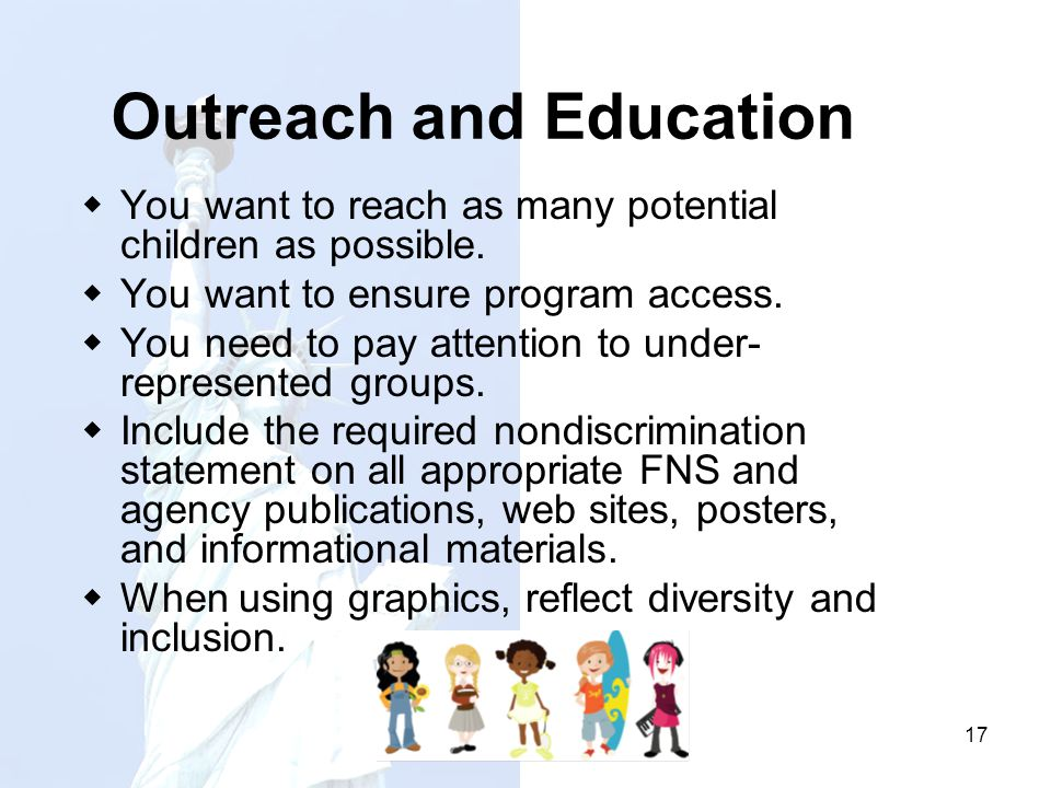 17 Outreach and Education You want to reach as many potential children as possible. You want to ensure program access. You need to pay attention to un