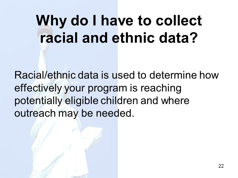 Why do I have to collect racial and ethnic data? Racial/ethnic data is used to determine how effectively your program is reaching potentially eligible