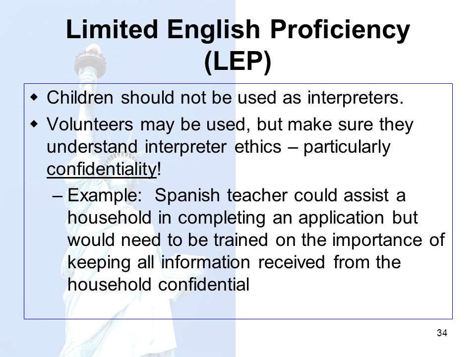 34 Limited English Proficiency (LEP) Children should not be used as interpreters. Volunteers may be used, but make sure they understand interpreter et