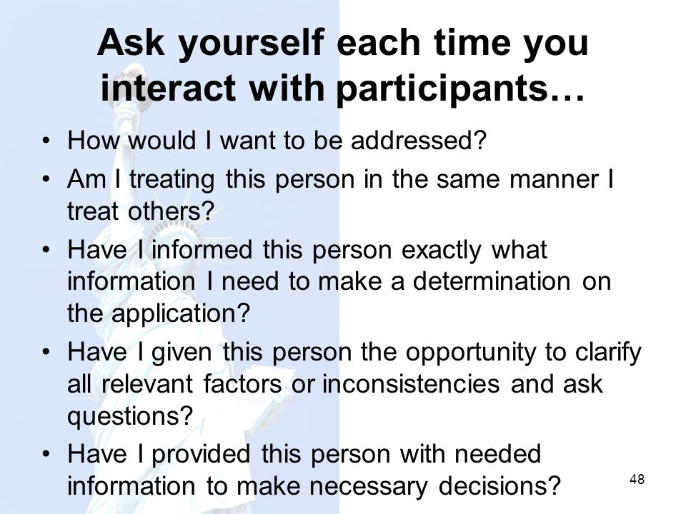 Ask yourself each time you interact with participants… How would I want to be addressed? Am I treating this person in the same manner I treat others?