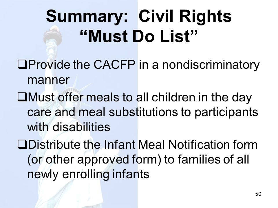 Summary: Civil Rights Must Do List Provide the CACFP in a nondiscriminatory manner Must offer meals to all children in the day care and meal substitut