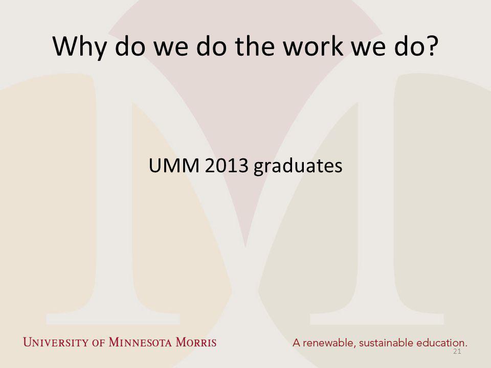 Why do we do the work we do? UMM 2013 graduates 21