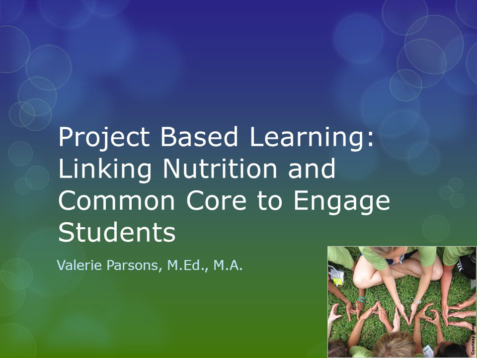 Project Based Learning: Linking Nutrition and Common Core to Engage Students Valerie Parsons, M.Ed., M.A.