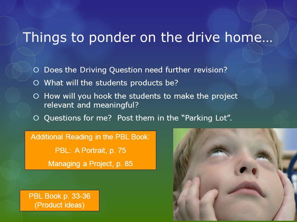 Things to ponder on the drive home… Does the Driving Question need further revision? What will the students products be? How will you hook the student