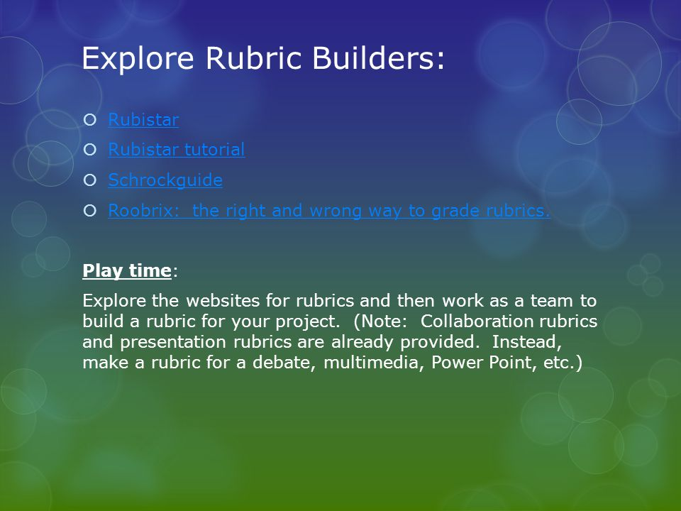 Explore Rubric Builders: Rubistar Rubistar tutorial Schrockguide Roobrix: the right and wrong way to grade rubrics. Play time: Explore the websites fo
