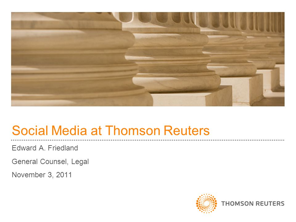 Social Media at Thomson Reuters Edward A. Friedland General Counsel, Legal November 3, 2011