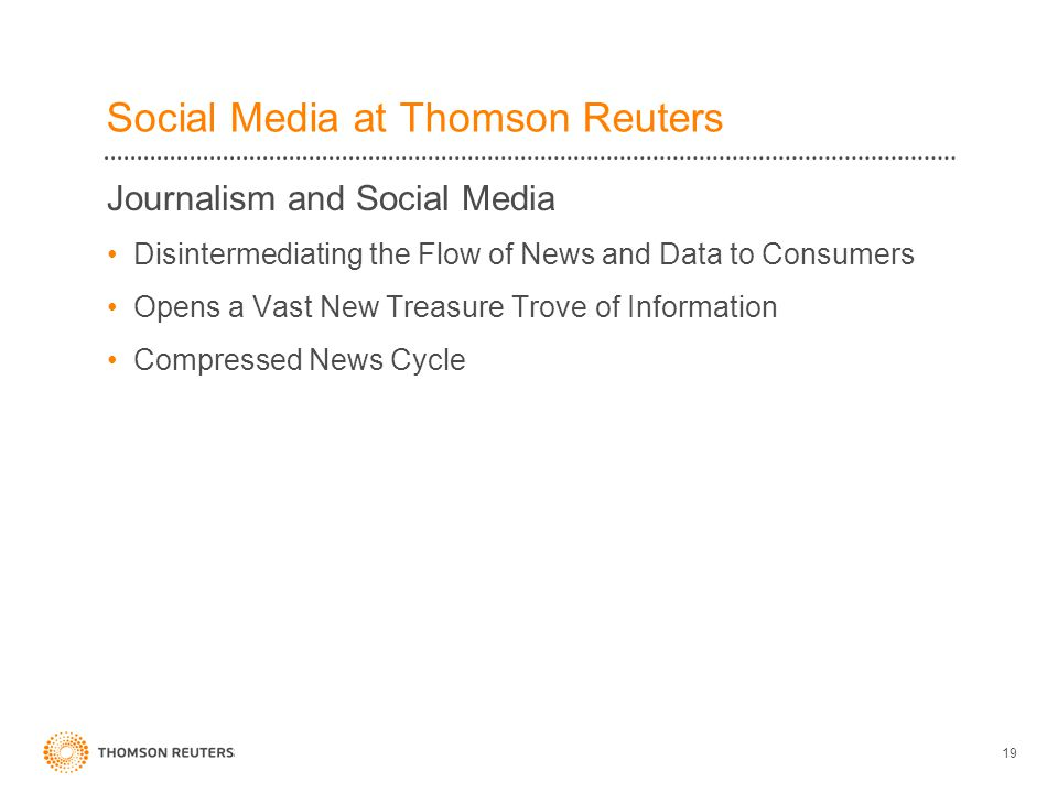 Social Media at Thomson Reuters Journalism and Social Media Disintermediating the Flow of News and Data to Consumers Opens a Vast New Treasure Trove of Information Compressed News Cycle 19