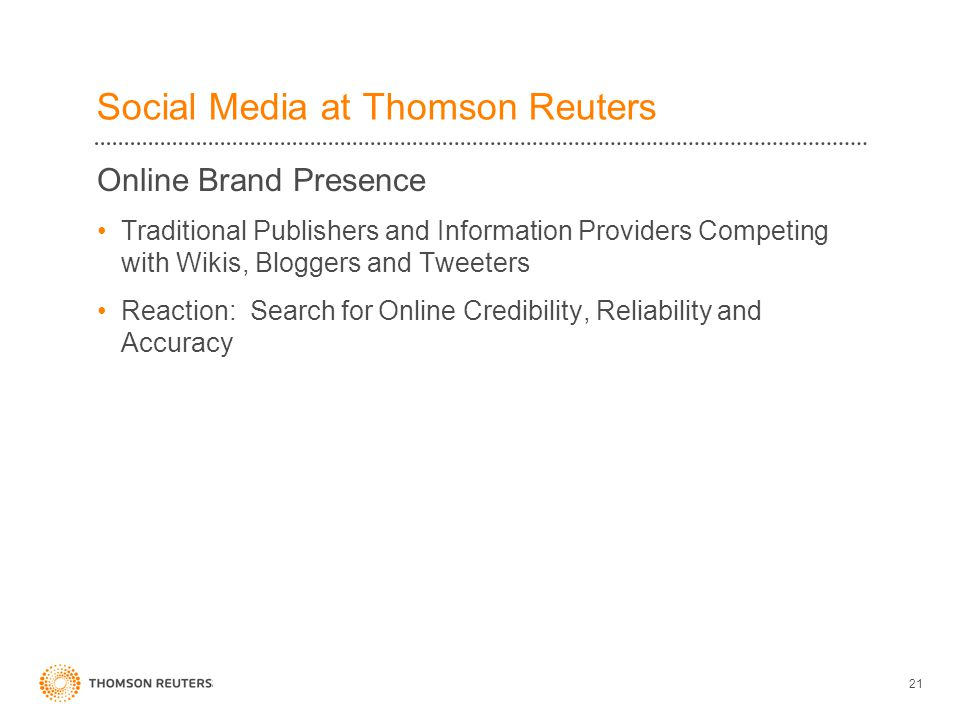 Social Media at Thomson Reuters Online Brand Presence Traditional Publishers and Information Providers Competing with Wikis, Bloggers and Tweeters Reaction: Search for Online Credibility, Reliability and Accuracy 21