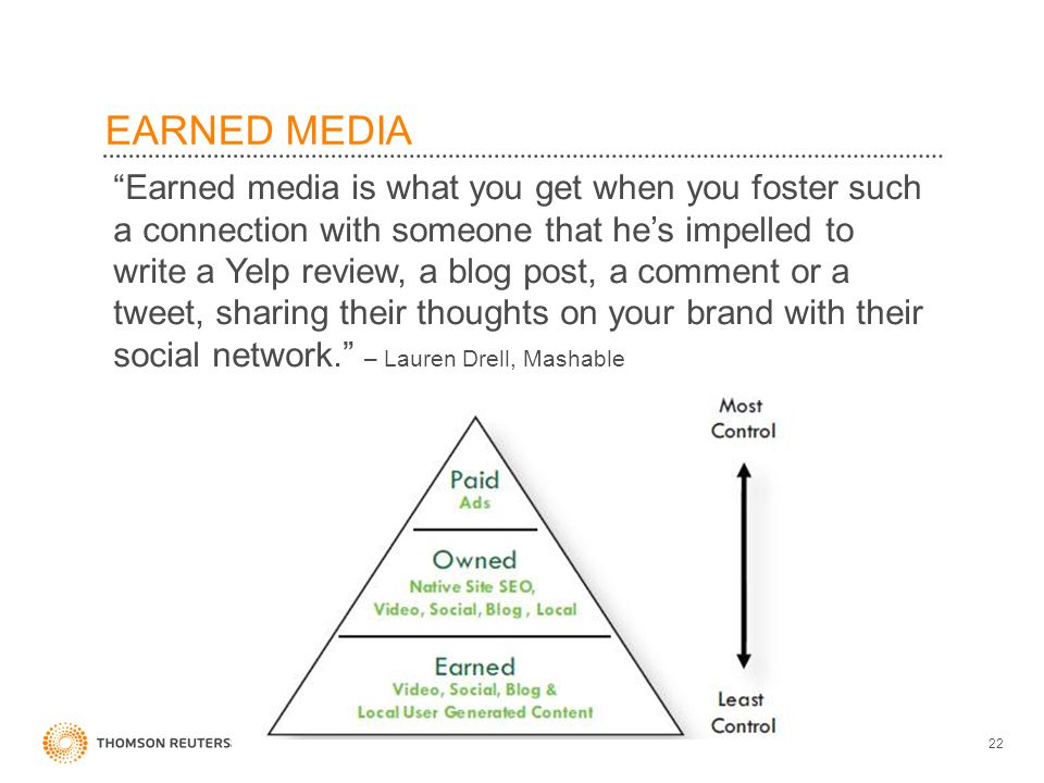 EARNED MEDIA Earned media is what you get when you foster such a connection with someone that hes impelled to write a Yelp review, a blog post, a comment or a tweet, sharing their thoughts on your brand with their social network.