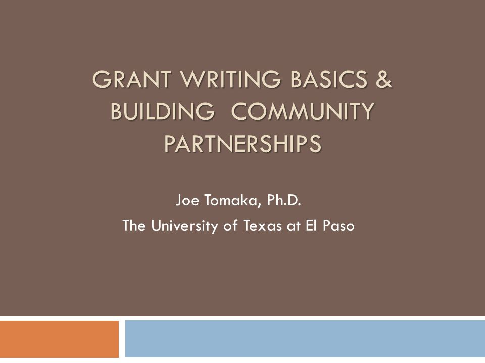 GRANT WRITING BASICS & BUILDING COMMUNITY PARTNERSHIPS Joe Tomaka, Ph.D. The University of Texas at El Paso