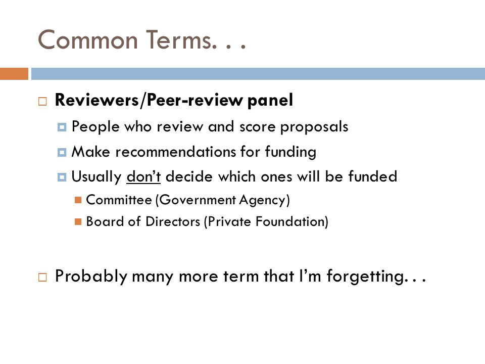 Common Terms... Reviewers/Peer-review panel People who review and score proposals Make recommendations for funding Usually dont decide which ones will
