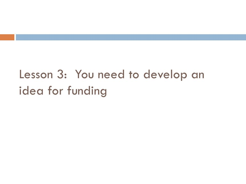 Lesson 3: You need to develop an idea for funding