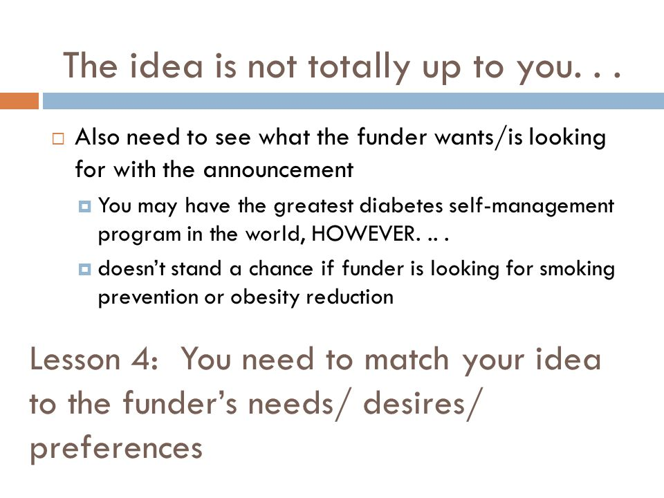 Lesson 4: You need to match your idea to the funders needs/ desires/ preferences Also need to see what the funder wants/is looking for with the announ
