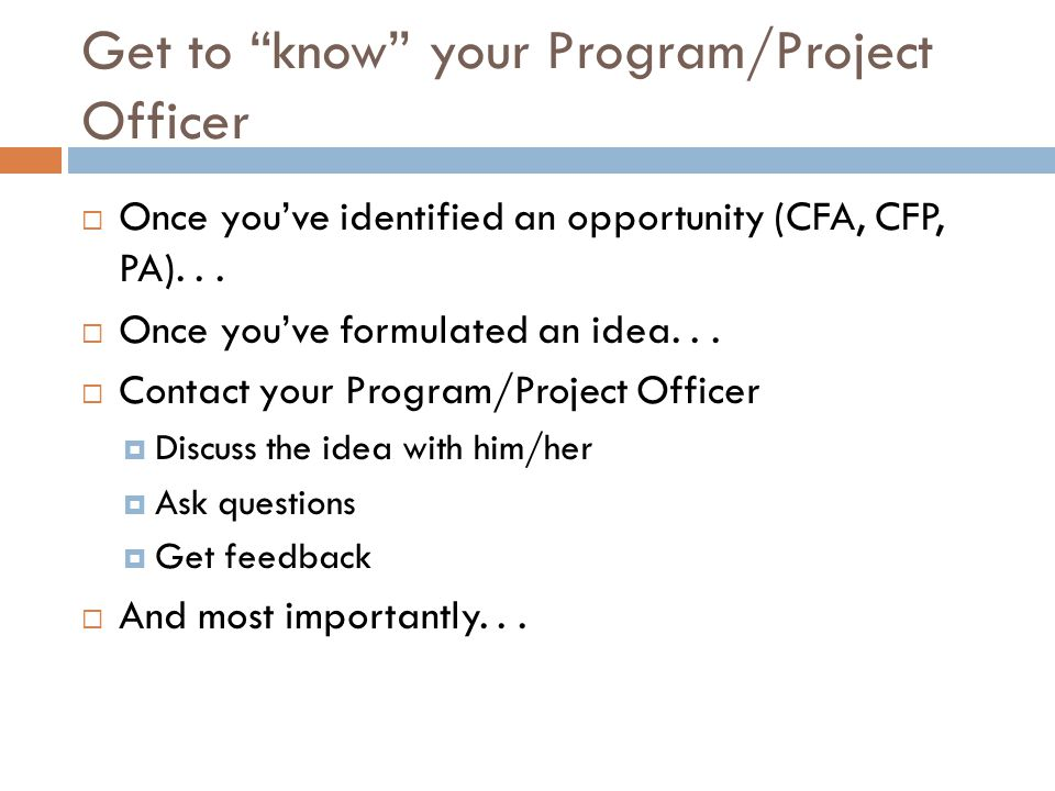 Get to know your Program/Project Officer Once youve identified an opportunity (CFA, CFP, PA)... Once youve formulated an idea... Contact your Program/