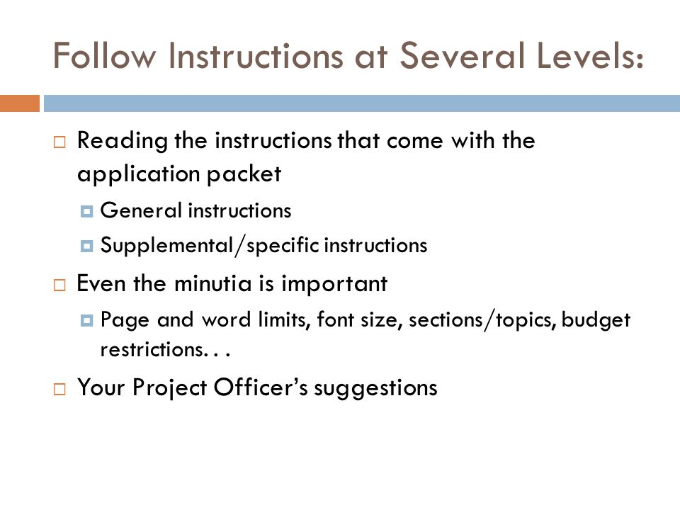 Follow Instructions at Several Levels: Reading the instructions that come with the application packet General instructions Supplemental/specific instructions Even the minutia is important Page and word limits, font size, sections/topics, budget restrictions...