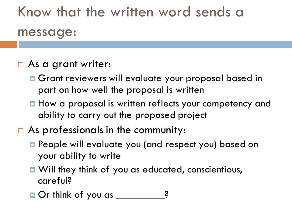Know that the written word sends a message: As a grant writer: Grant reviewers will evaluate your proposal based in part on how well the proposal is written How a proposal is written reflects your competency and ability to carry out the proposed project As professionals in the community: People will evaluate you (and respect you) based on your ability to write Will they think of you as educated, conscientious, careful.
