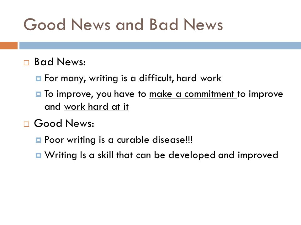 Good News and Bad News Bad News: For many, writing is a difficult, hard work To improve, you have to make a commitment to improve and work hard at it