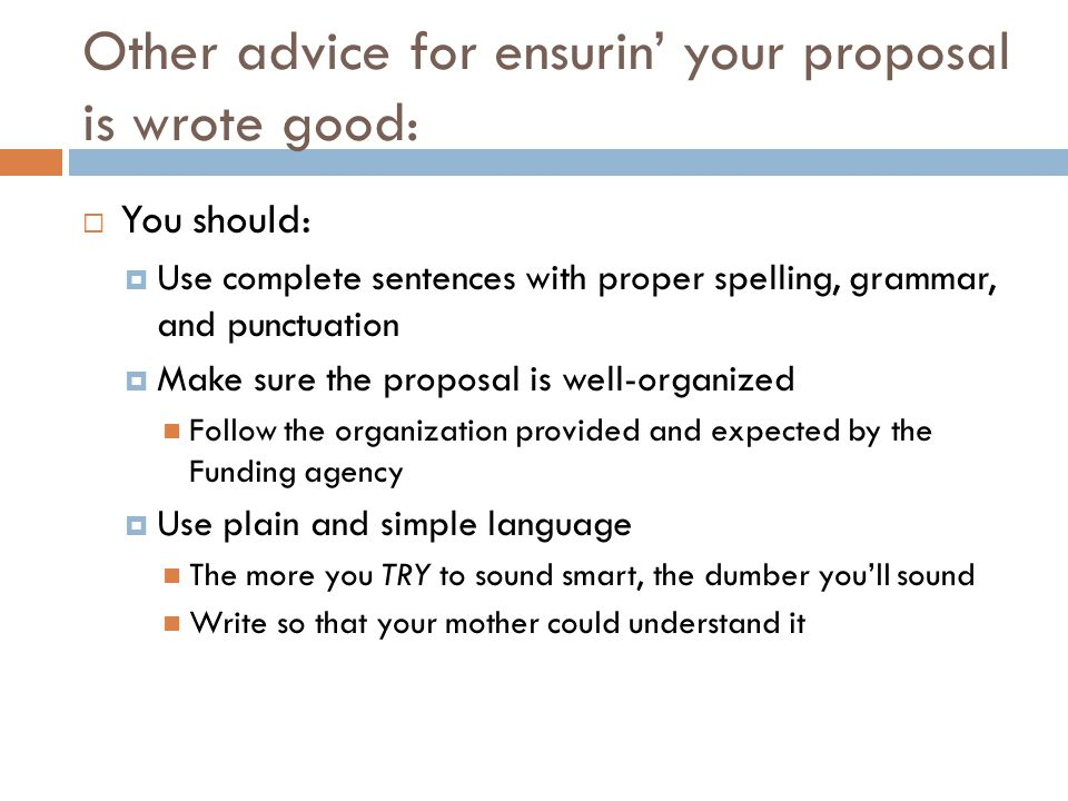 Other advice for ensurin your proposal is wrote good: You should: Use complete sentences with proper spelling, grammar, and punctuation Make sure the proposal is well-organized Follow the organization provided and expected by the Funding agency Use plain and simple language The more you TRY to sound smart, the dumber youll sound Write so that your mother could understand it
