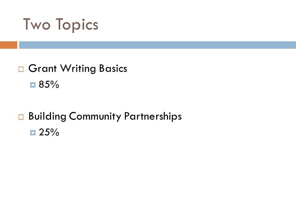 Two Topics Grant Writing Basics 85% Building Community Partnerships 25%