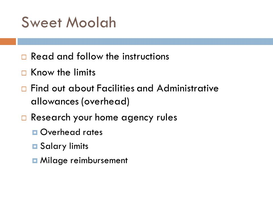 Sweet Moolah Read and follow the instructions Know the limits Find out about Facilities and Administrative allowances (overhead) Research your home agency rules Overhead rates Salary limits Milage reimbursement