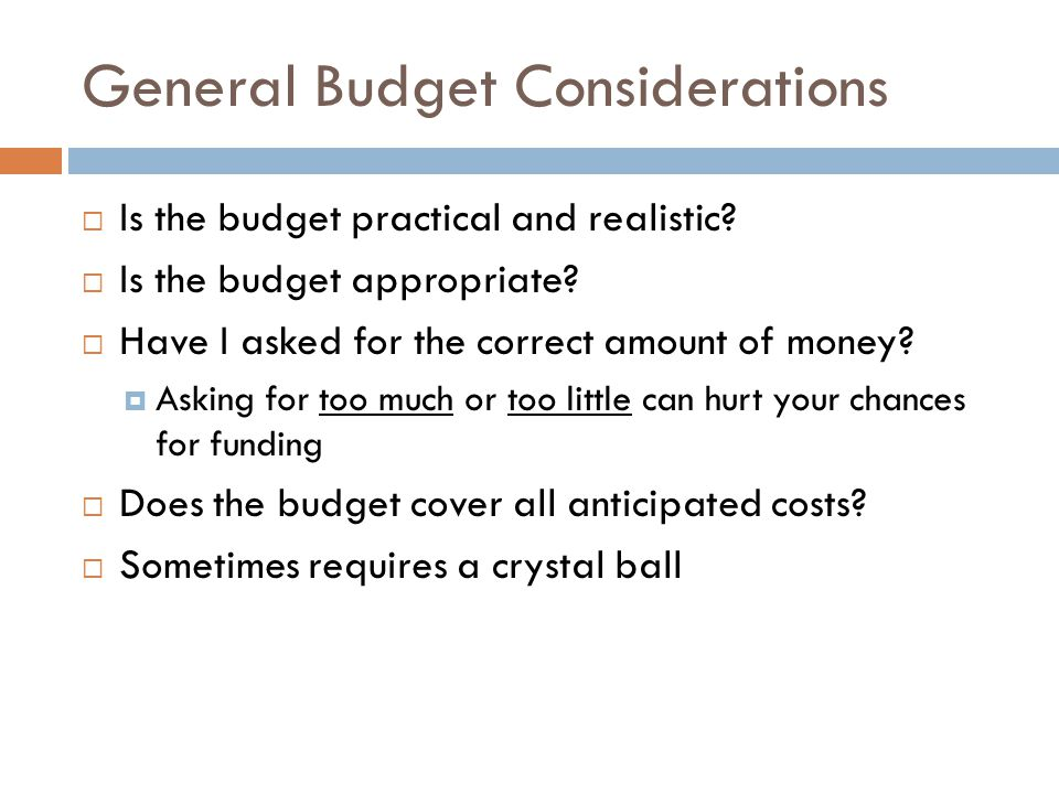 General Budget Considerations Is the budget practical and realistic? Is the budget appropriate? Have I asked for the correct amount of money? Asking f