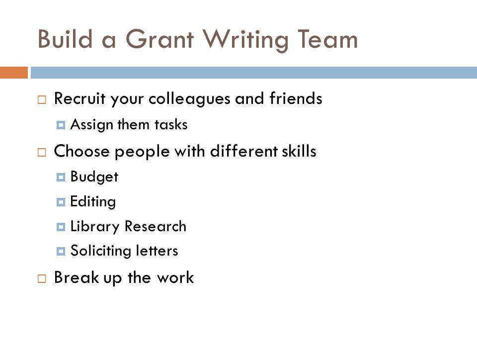 Build a Grant Writing Team Recruit your colleagues and friends Assign them tasks Choose people with different skills Budget Editing Library Research Soliciting letters Break up the work