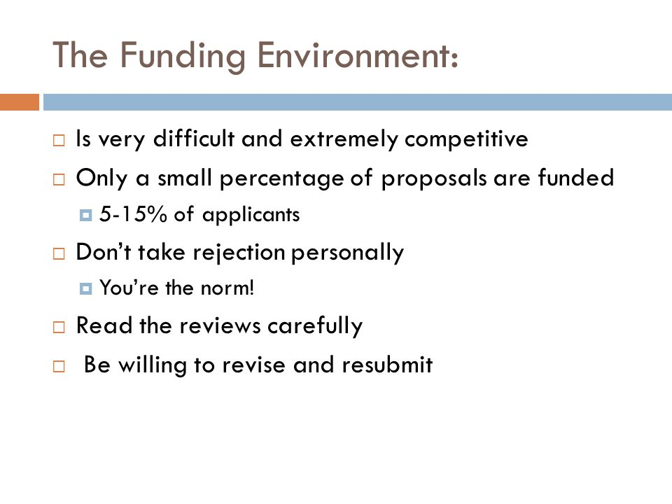 The Funding Environment: Is very difficult and extremely competitive Only a small percentage of proposals are funded 5-15% of applicants Dont take rej