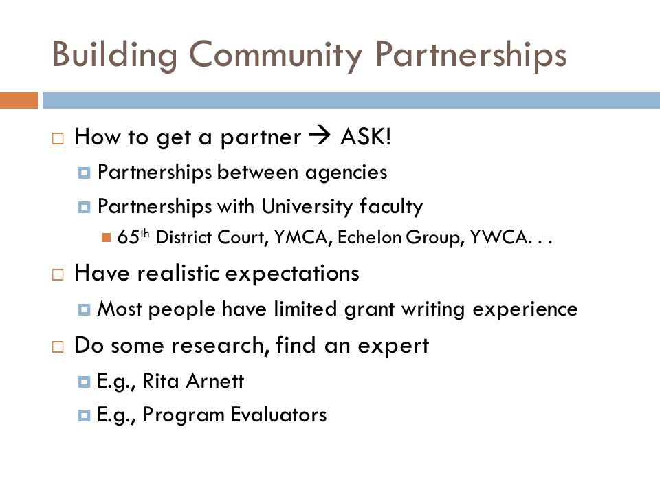 Building Community Partnerships How to get a partner ASK! Partnerships between agencies Partnerships with University faculty 65 th District Court, YMC
