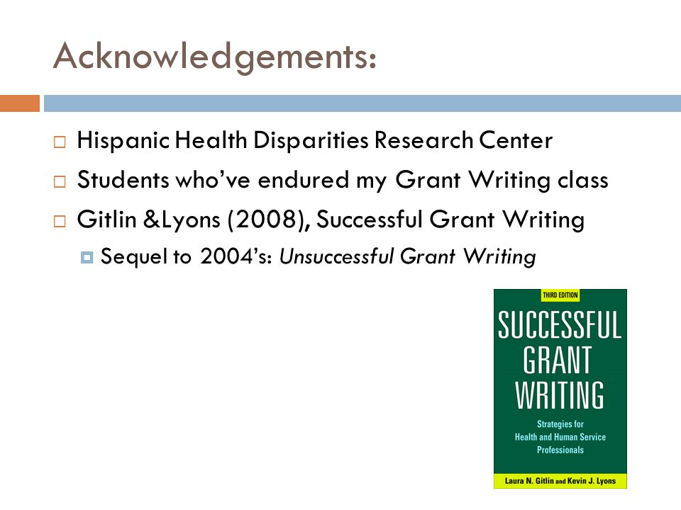 Acknowledgements: Hispanic Health Disparities Research Center Students whove endured my Grant Writing class Gitlin &Lyons (2008), Successful Grant Wri