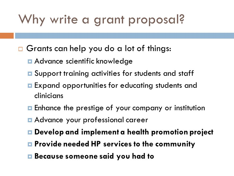 Why write a grant proposal? Grants can help you do a lot of things: Advance scientific knowledge Support training activities for students and staff Ex