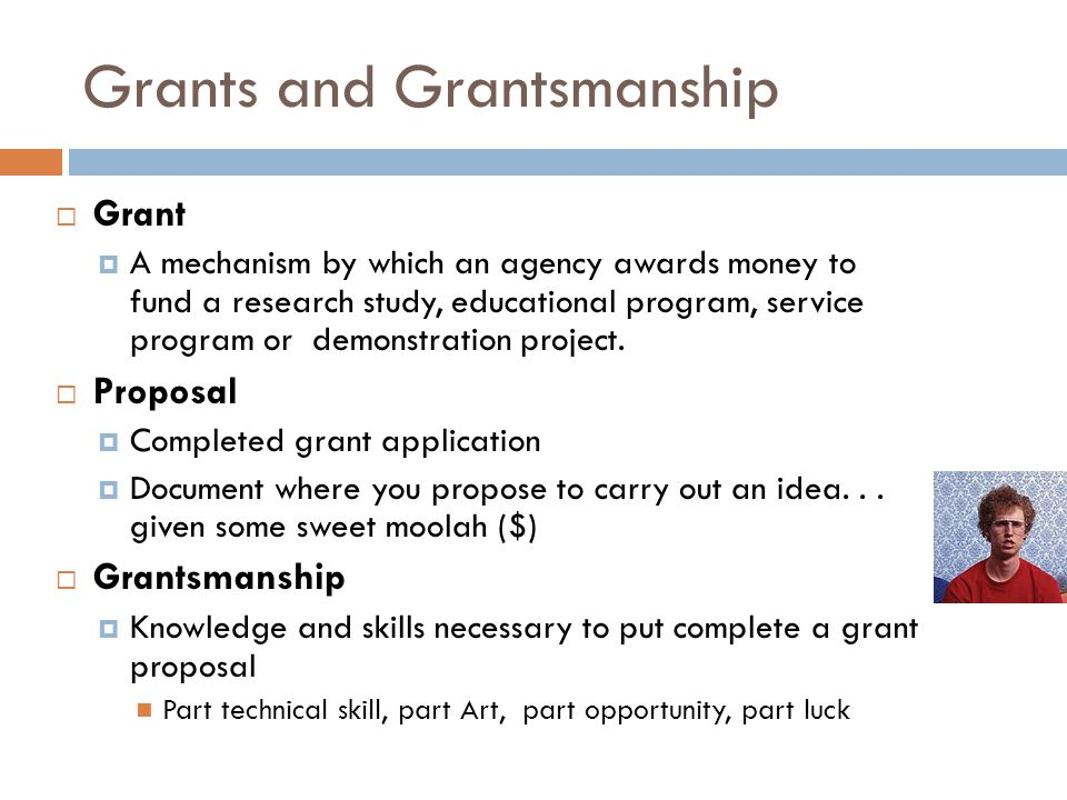 Grants and Grantsmanship Grant A mechanism by which an agency awards money to fund a research study, educational program, service program or demonstra