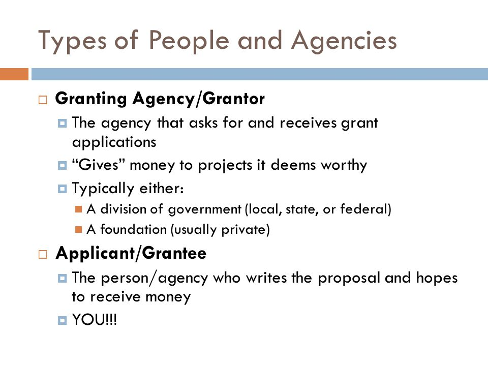 Types of People and Agencies Granting Agency/Grantor The agency that asks for and receives grant applications Gives money to projects it deems worthy Typically either: A division of government (local, state, or federal) A foundation (usually private) Applicant/Grantee The person/agency who writes the proposal and hopes to receive money YOU!!!