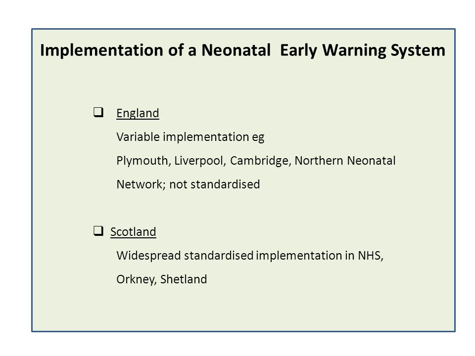 England Variable implementation eg Plymouth, Liverpool, Cambridge, Northern Neonatal Network; not standardised Scotland Widespread standardised implem