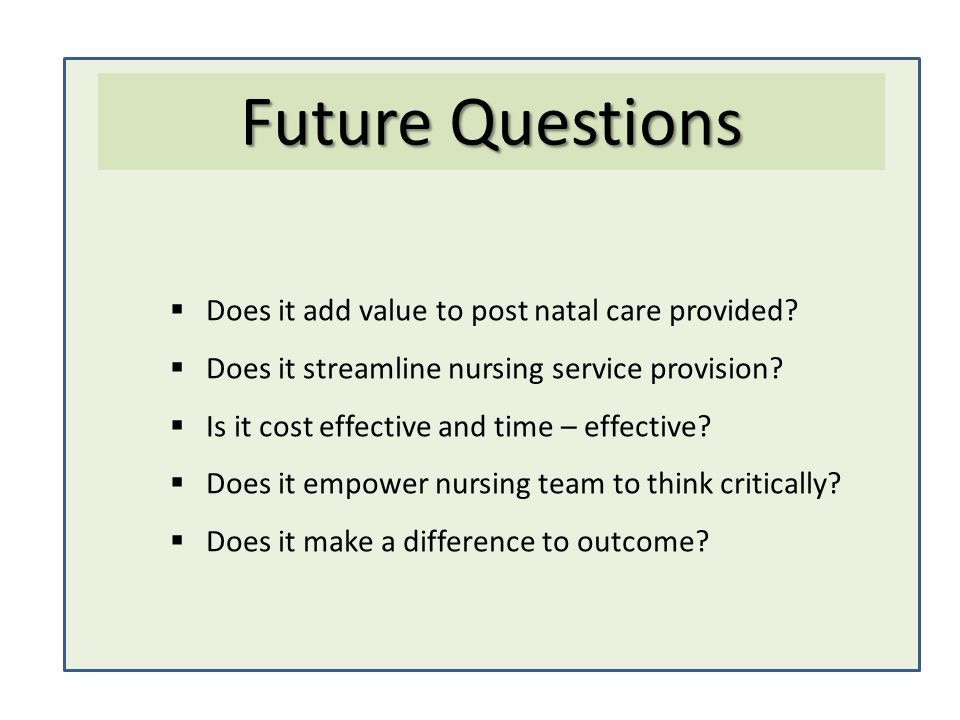 Does it add value to post natal care provided? Does it streamline nursing service provision? Is it cost effective and time – effective? Does it empowe