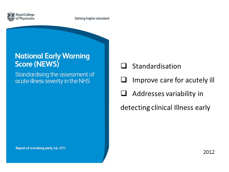 Standardisation Improve care for acutely ill Addresses variability in detecting clinical Illness early 2012