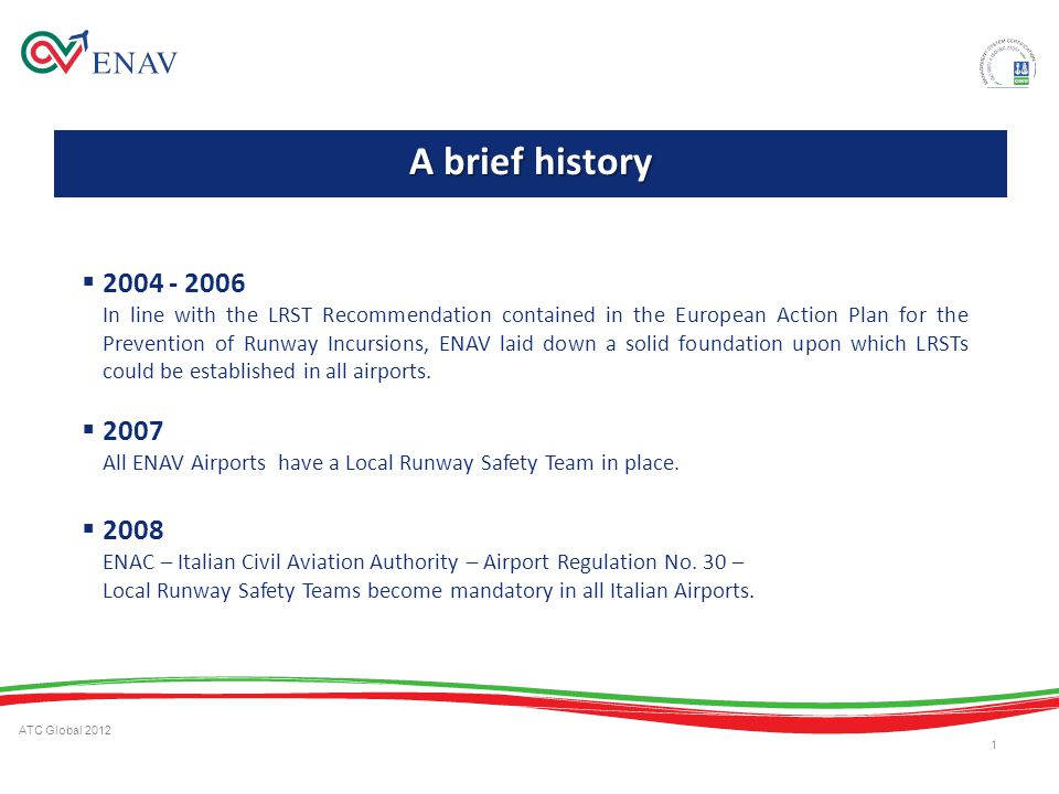 ATC Global 2012 1 2004 - 2006 In line with the LRST Recommendation contained in the European Action Plan for the Prevention of Runway Incursions, ENAV laid down a solid foundation upon which LRSTs could be established in all airports.