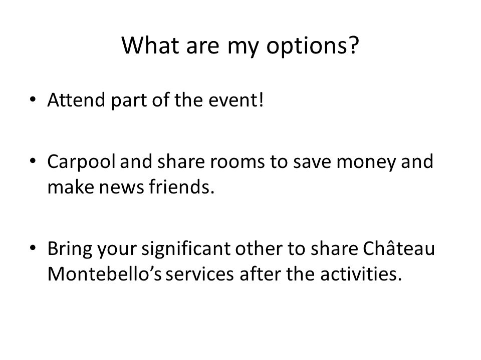 What are my options? Attend part of the event! Carpool and share rooms to save money and make news friends. Bring your significant other to share Chât