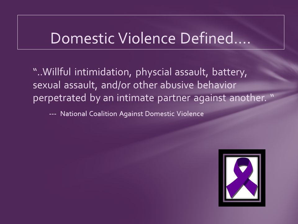 ..Willful intimidation, physcial assault, battery, sexual assault, and/or other abusive behavior perpetrated by an intimate partner against another.