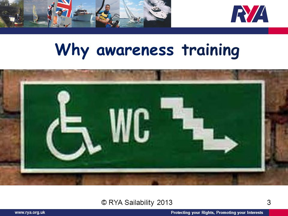 Protecting your Rights, Promoting your Interests Why awareness training © RYA Sailability 20133