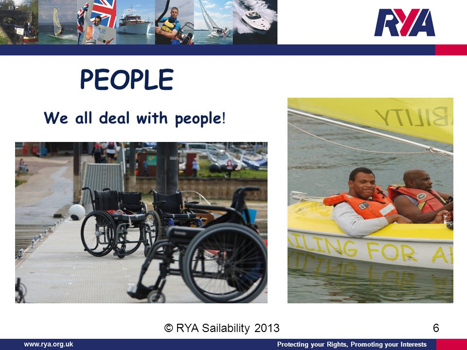 Protecting your Rights, Promoting your Interests © RYA Sailability 20136 PEOPLE We all deal with people !