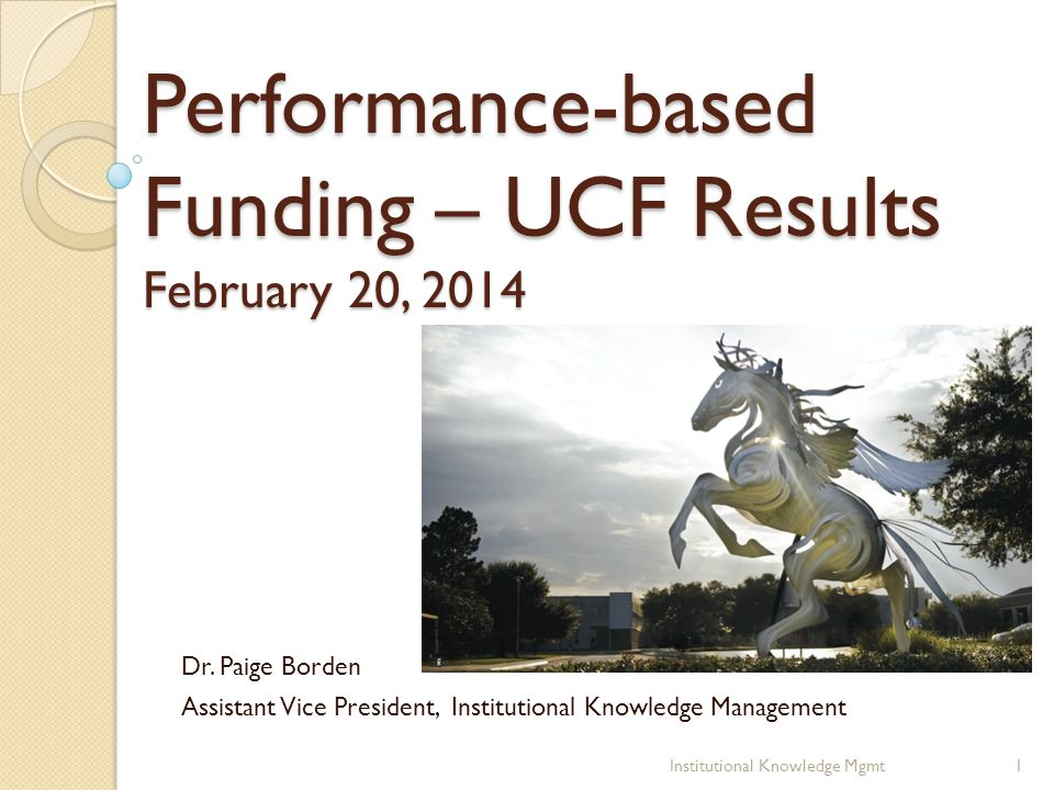 Performance-based Funding – UCF Results February 20, 2014 Dr. Paige Borden Assistant Vice President, Institutional Knowledge Management 1Institutional