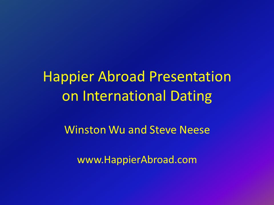 Happier Abroad Presentation on International Dating Winston Wu and Steve Neese www.HappierAbroad.com