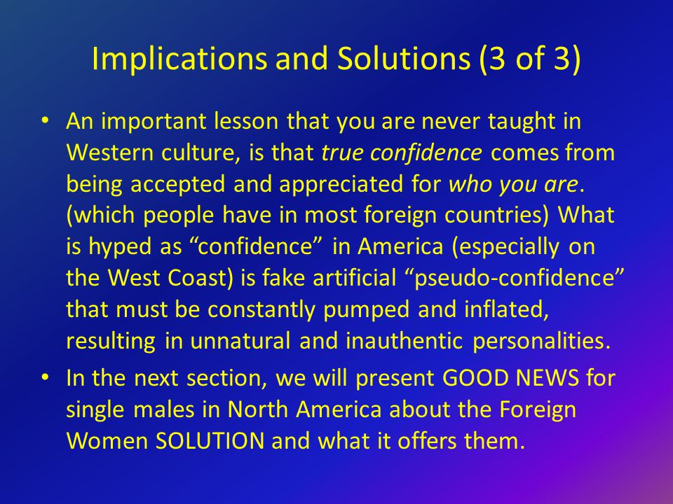 Implications and Solutions (3 of 3) An important lesson that you are never taught in Western culture, is that true confidence comes from being accepted and appreciated for who you are.