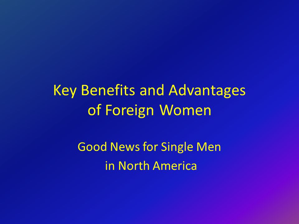Key Benefits and Advantages of Foreign Women Good News for Single Men in North America